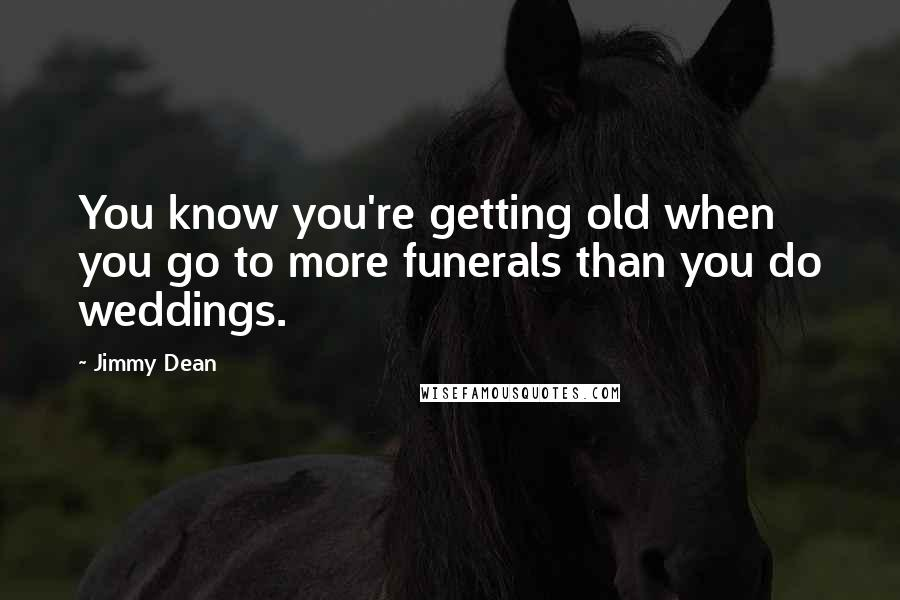 Jimmy Dean quotes: You know you're getting old when you go to more funerals than you do weddings.