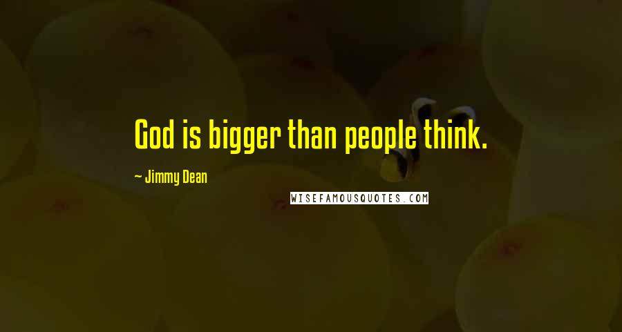 Jimmy Dean quotes: God is bigger than people think.