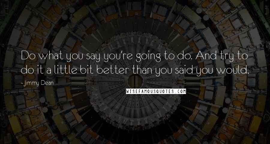 Jimmy Dean quotes: Do what you say you're going to do. And try to do it a little bit better than you said you would.