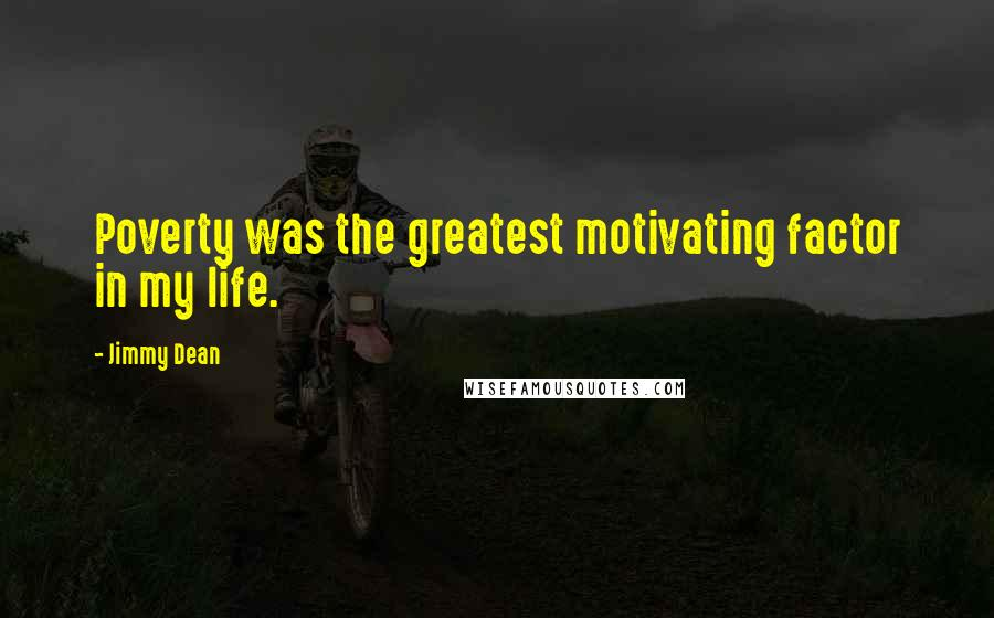Jimmy Dean quotes: Poverty was the greatest motivating factor in my life.