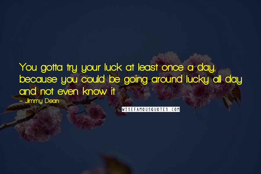 Jimmy Dean quotes: You gotta try your luck at least once a day, because you could be going around lucky all day and not even know it.