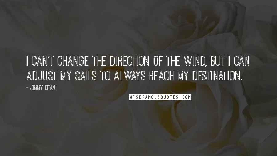 Jimmy Dean quotes: I can't change the direction of the wind, but I can adjust my sails to always reach my destination.