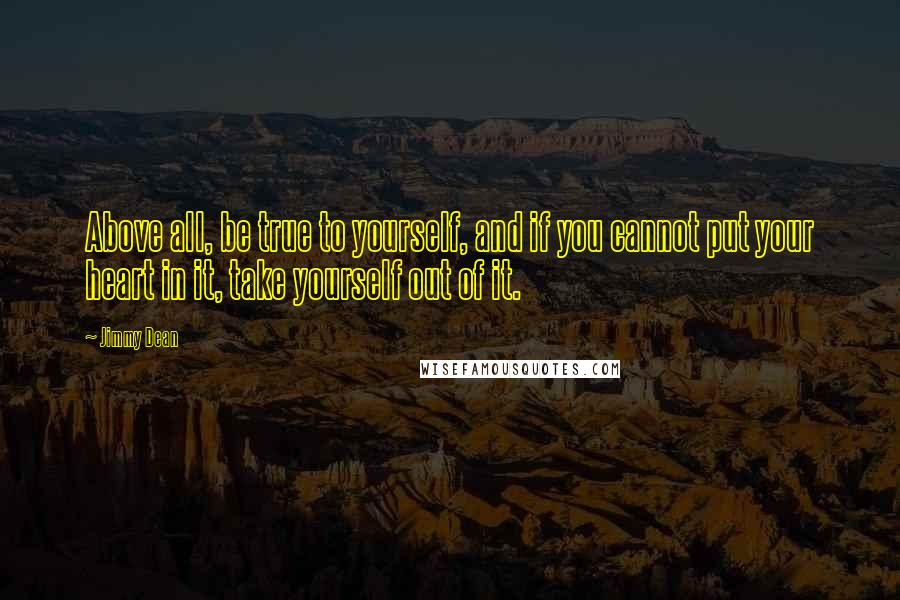 Jimmy Dean quotes: Above all, be true to yourself, and if you cannot put your heart in it, take yourself out of it.