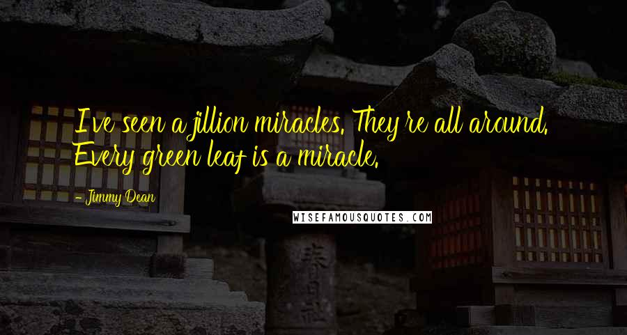 Jimmy Dean quotes: I've seen a jillion miracles. They're all around. Every green leaf is a miracle.