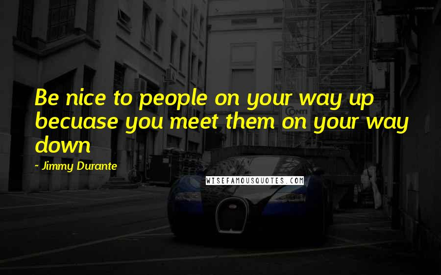 Jimmy Durante quotes: Be nice to people on your way up becuase you meet them on your way down