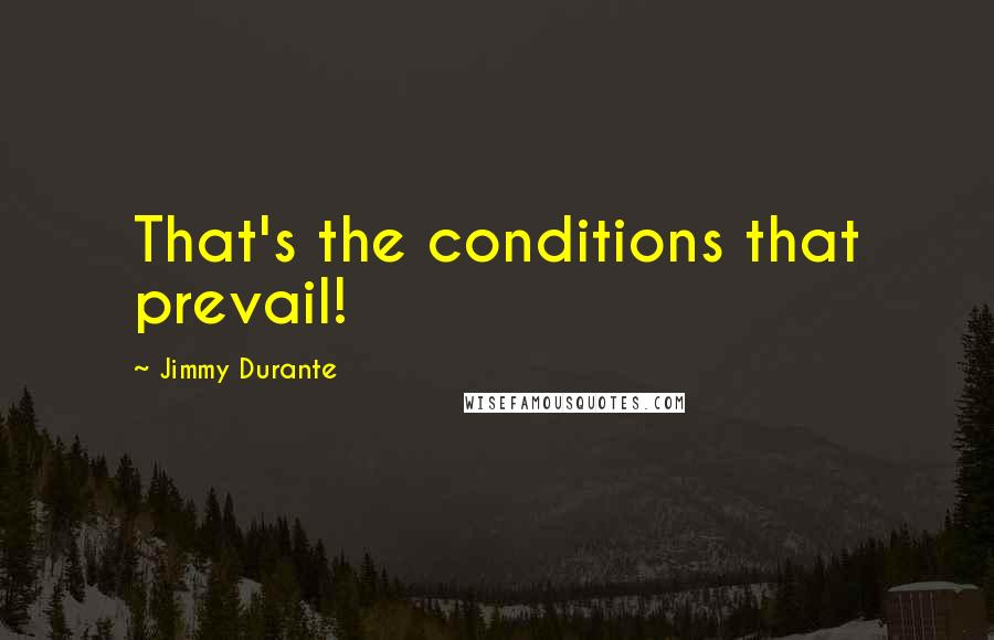Jimmy Durante quotes: That's the conditions that prevail!