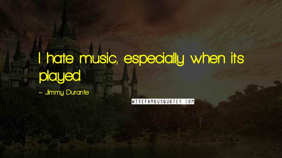 Jimmy Durante quotes: I hate music, especially when it's played.