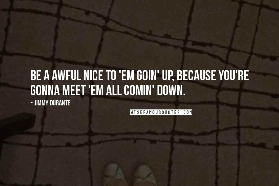 Jimmy Durante quotes: Be a awful nice to 'em goin' up, because you're gonna meet 'em all comin' down.