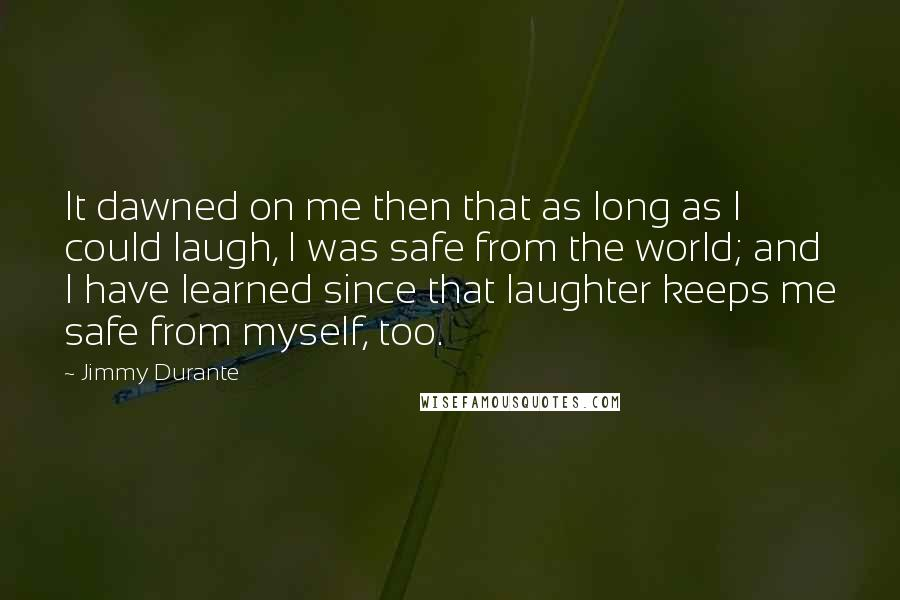 Jimmy Durante quotes: It dawned on me then that as long as I could laugh, I was safe from the world; and I have learned since that laughter keeps me safe from myself,