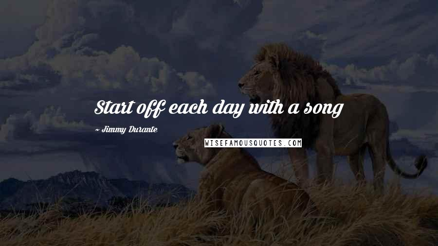 Jimmy Durante quotes: Start off each day with a song