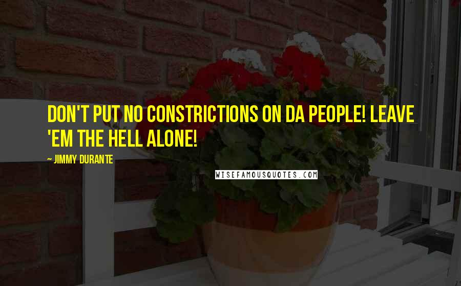 Jimmy Durante quotes: Don't put no constrictions on da people! Leave 'em the hell alone!
