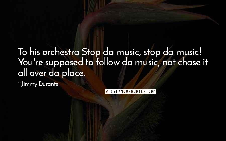 Jimmy Durante quotes: To his orchestra Stop da music, stop da music! You're supposed to follow da music, not chase it all over da place.