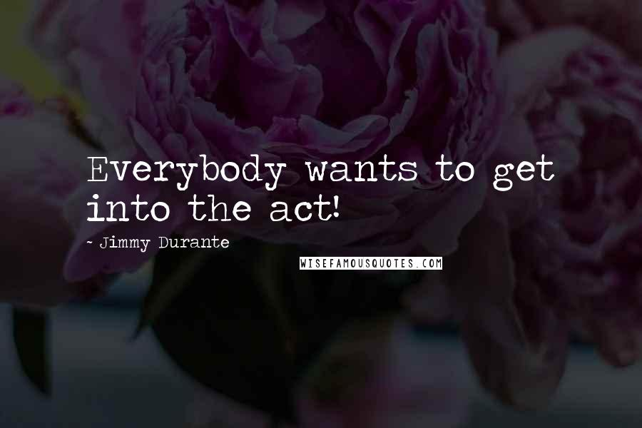 Jimmy Durante quotes: Everybody wants to get into the act!