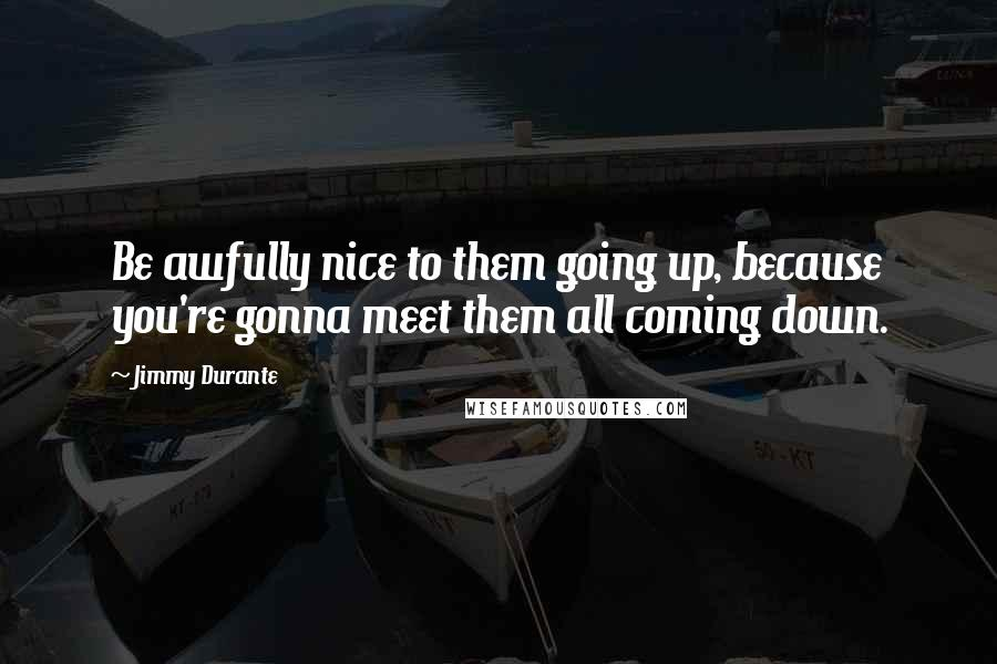 Jimmy Durante quotes: Be awfully nice to them going up, because you're gonna meet them all coming down.