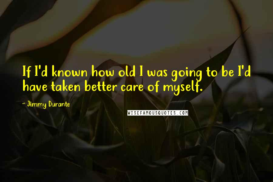 Jimmy Durante quotes: If I'd known how old I was going to be I'd have taken better care of myself.