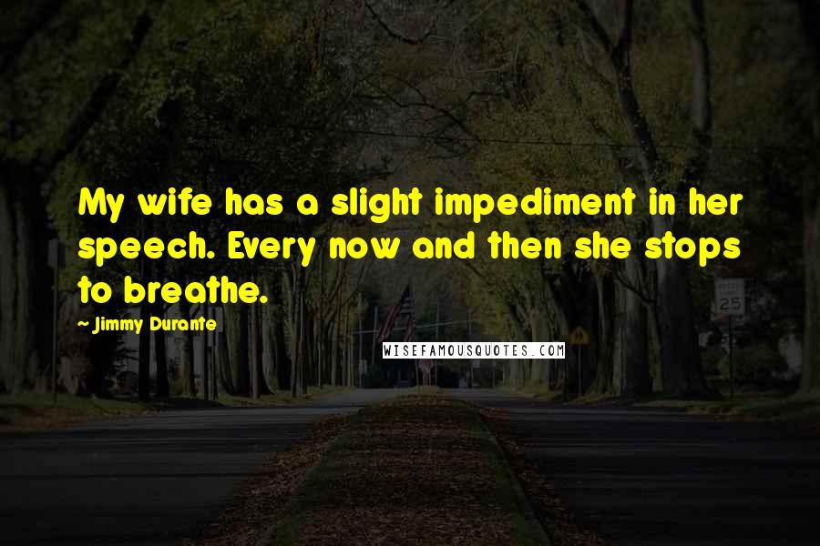 Jimmy Durante quotes: My wife has a slight impediment in her speech. Every now and then she stops to breathe.