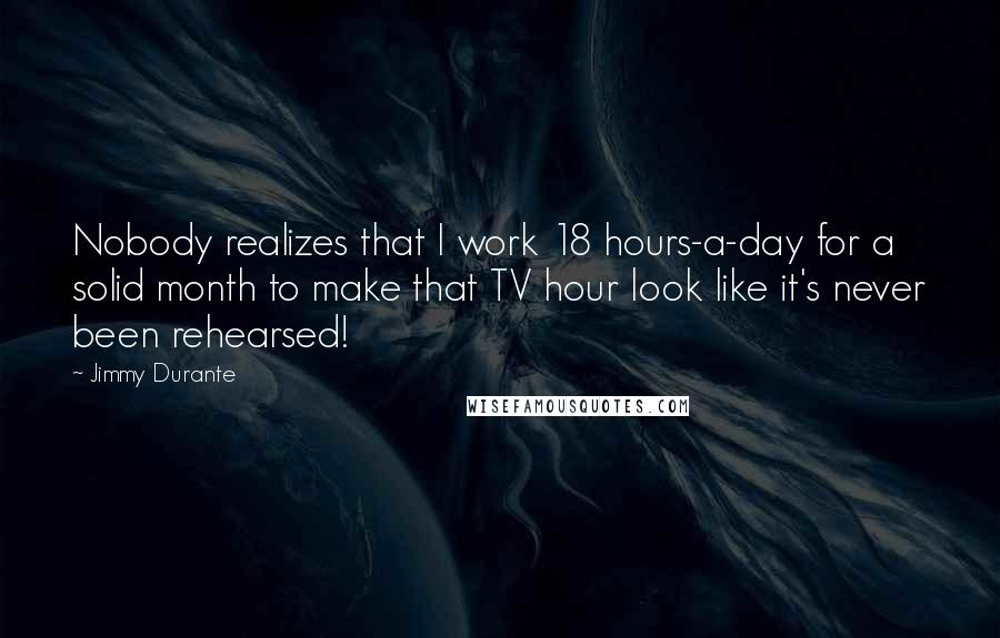 Jimmy Durante quotes: Nobody realizes that I work 18 hours-a-day for a solid month to make that TV hour look like it's never been rehearsed!