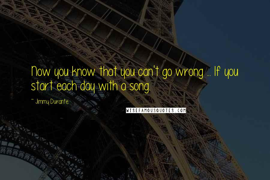 Jimmy Durante quotes: Now you know that you can't go wrong ... If you start each day with a song.