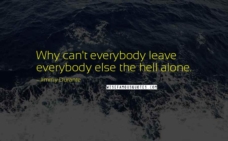 Jimmy Durante quotes: Why can't everybody leave everybody else the hell alone.