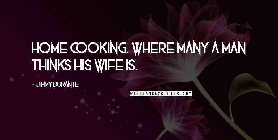Jimmy Durante quotes: Home cooking. Where many a man thinks his wife is.