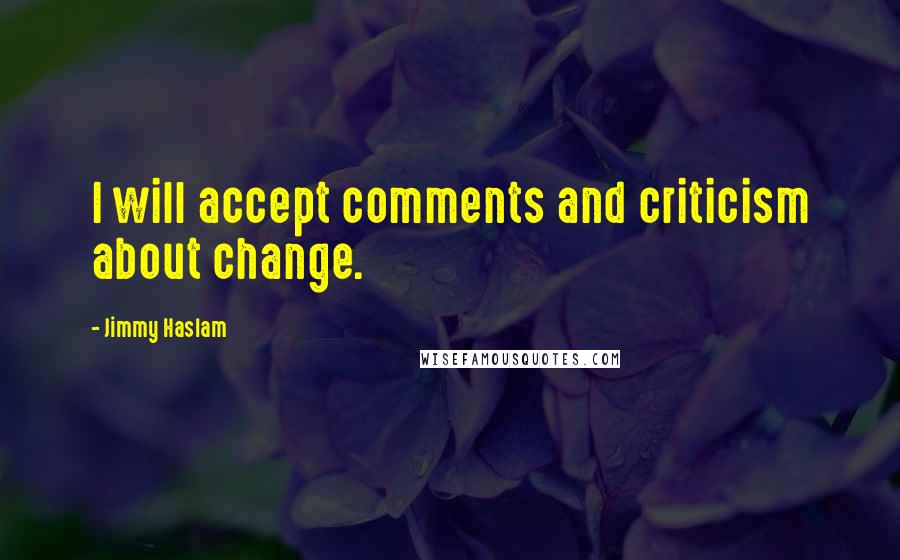 Jimmy Haslam quotes: I will accept comments and criticism about change.