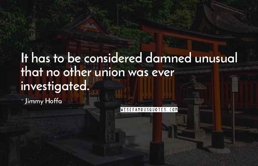 Jimmy Hoffa quotes: It has to be considered damned unusual that no other union was ever investigated.