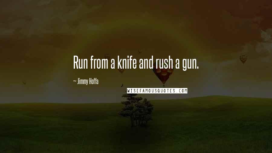 Jimmy Hoffa quotes: Run from a knife and rush a gun.
