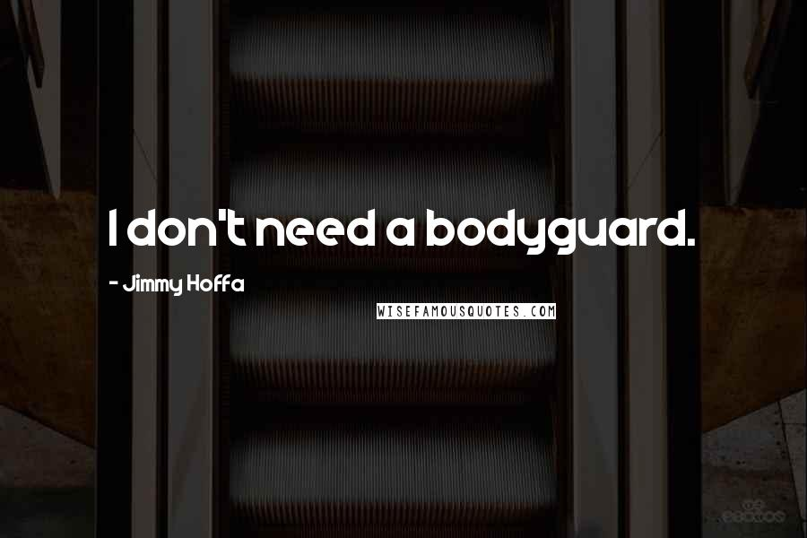 Jimmy Hoffa quotes: I don't need a bodyguard.