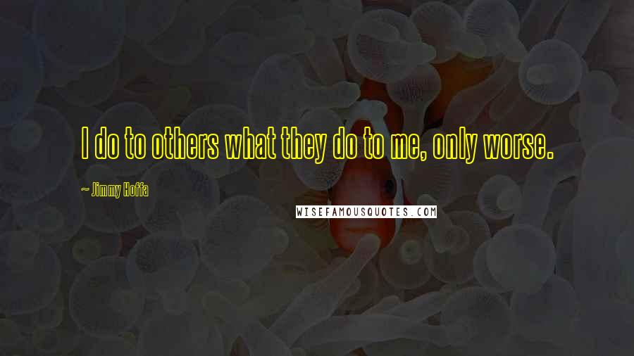Jimmy Hoffa quotes: I do to others what they do to me, only worse.