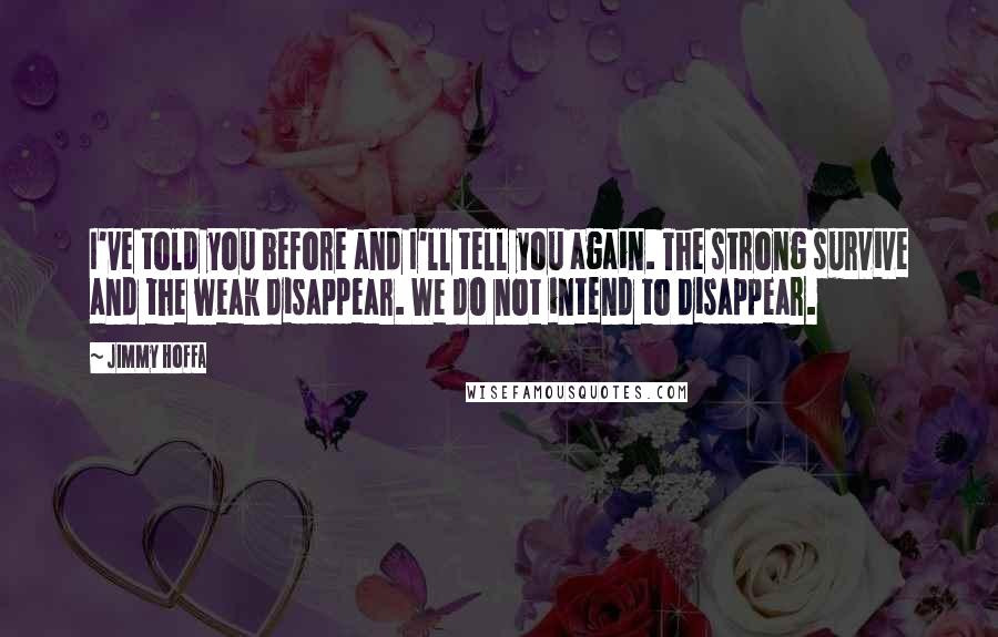 Jimmy Hoffa quotes: I've told you before and I'll tell you again. The strong survive and the weak disappear. We do not intend to disappear.