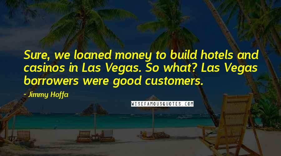 Jimmy Hoffa quotes: Sure, we loaned money to build hotels and casinos in Las Vegas. So what? Las Vegas borrowers were good customers.