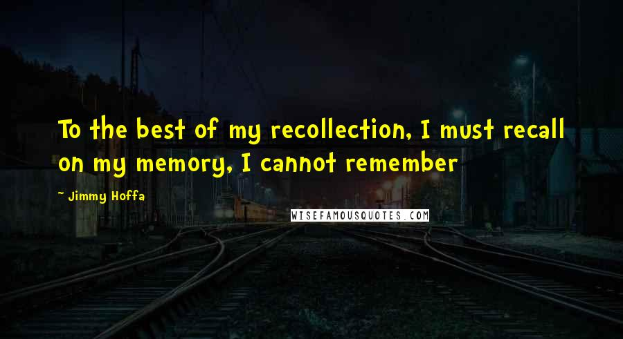 Jimmy Hoffa quotes: To the best of my recollection, I must recall on my memory, I cannot remember