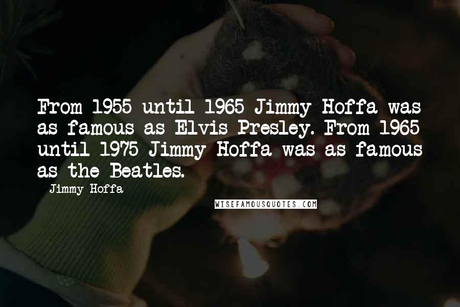 Jimmy Hoffa quotes: From 1955 until 1965 Jimmy Hoffa was as famous as Elvis Presley. From 1965 until 1975 Jimmy Hoffa was as famous as the Beatles.