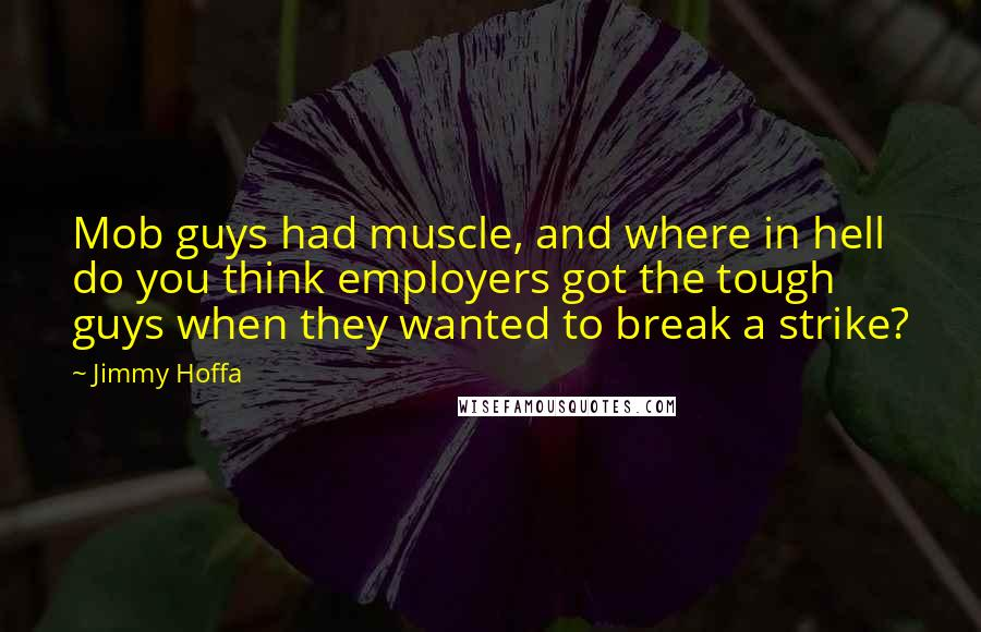 Jimmy Hoffa quotes: Mob guys had muscle, and where in hell do you think employers got the tough guys when they wanted to break a strike?