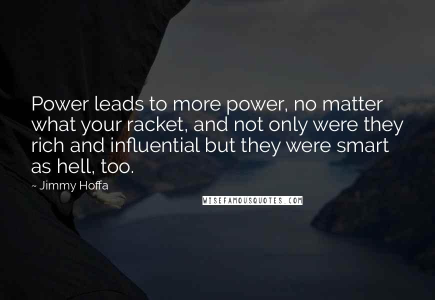 Jimmy Hoffa quotes: Power leads to more power, no matter what your racket, and not only were they rich and influential but they were smart as hell, too.