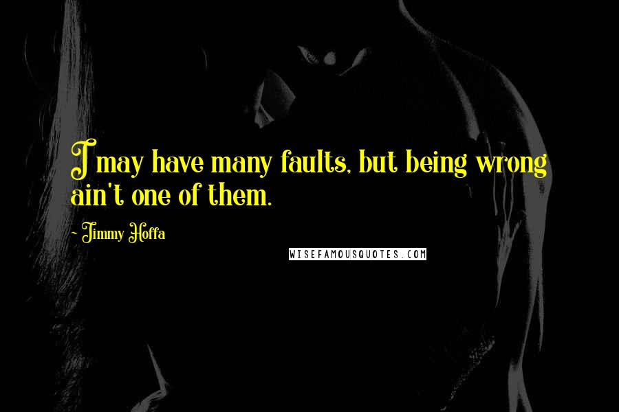 Jimmy Hoffa quotes: I may have many faults, but being wrong ain't one of them.