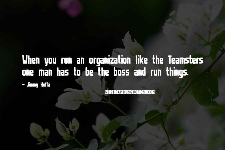 Jimmy Hoffa quotes: When you run an organization like the Teamsters one man has to be the boss and run things.