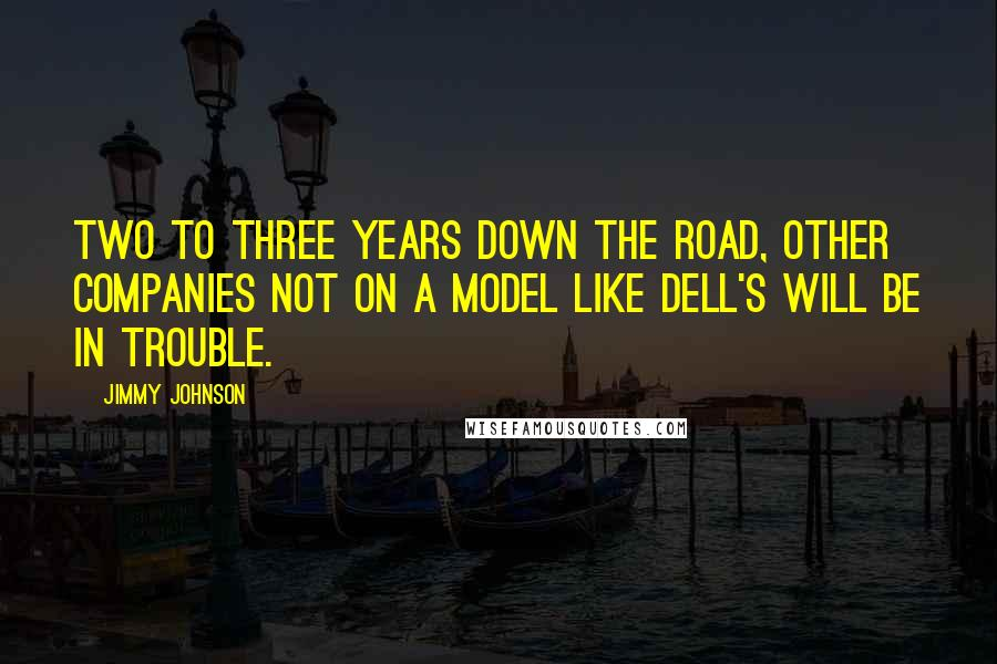 Jimmy Johnson quotes: Two to three years down the road, other companies not on a model like Dell's will be in trouble.