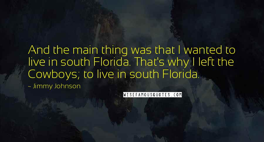 Jimmy Johnson quotes: And the main thing was that I wanted to live in south Florida. That's why I left the Cowboys; to live in south Florida.