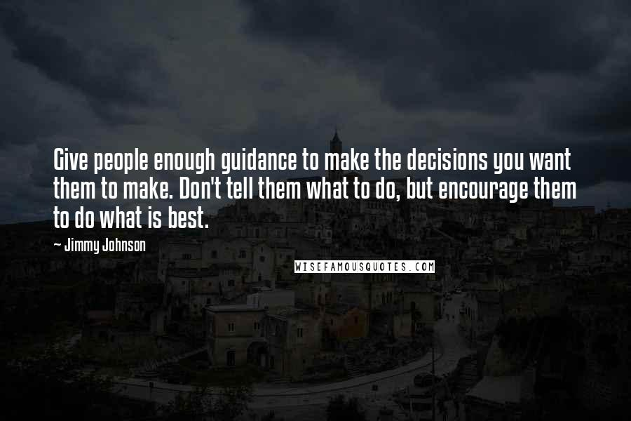 Jimmy Johnson quotes: Give people enough guidance to make the decisions you want them to make. Don't tell them what to do, but encourage them to do what is best.