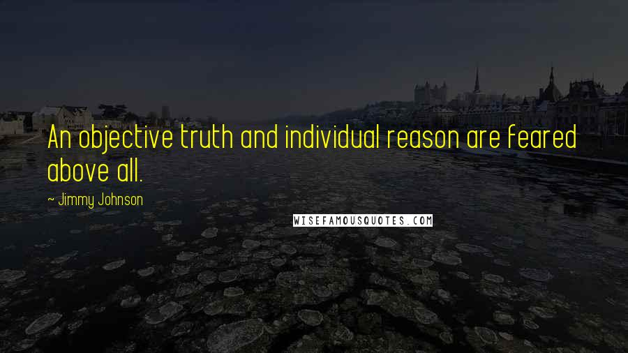 Jimmy Johnson quotes: An objective truth and individual reason are feared above all.