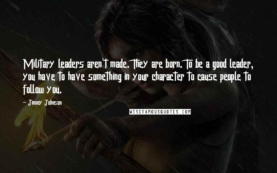 Jimmy Johnson quotes: Military leaders aren't made. They are born. To be a good leader, you have to have something in your character to cause people to follow you.