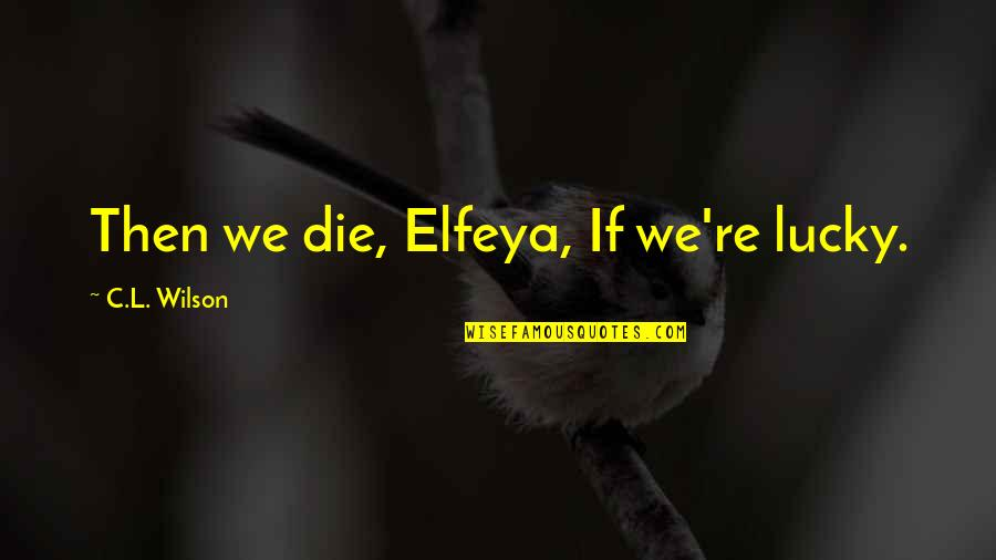Jimmy Pagarino Quotes By C.L. Wilson: Then we die, Elfeya, If we're lucky.