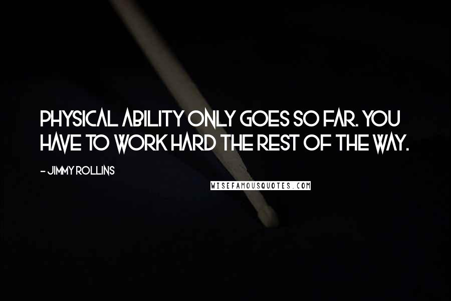 Jimmy Rollins quotes: Physical ability only goes so far. You have to work hard the rest of the way.