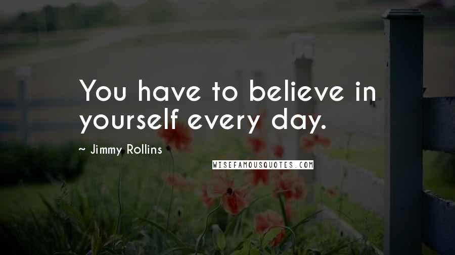 Jimmy Rollins quotes: You have to believe in yourself every day.