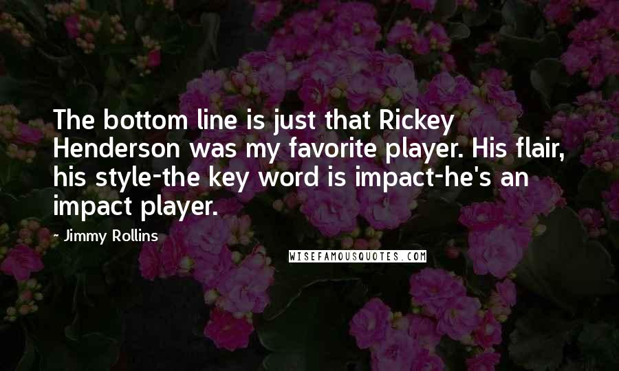 Jimmy Rollins quotes: The bottom line is just that Rickey Henderson was my favorite player. His flair, his style-the key word is impact-he's an impact player.