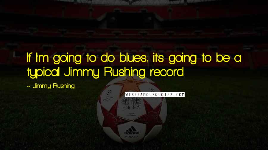 Jimmy Rushing quotes: If I'm going to do blues, it's going to be a typical Jimmy Rushing record.
