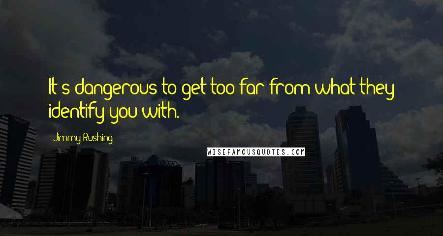 Jimmy Rushing quotes: It's dangerous to get too far from what they identify you with.