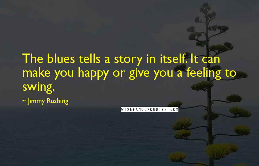 Jimmy Rushing quotes: The blues tells a story in itself. It can make you happy or give you a feeling to swing.