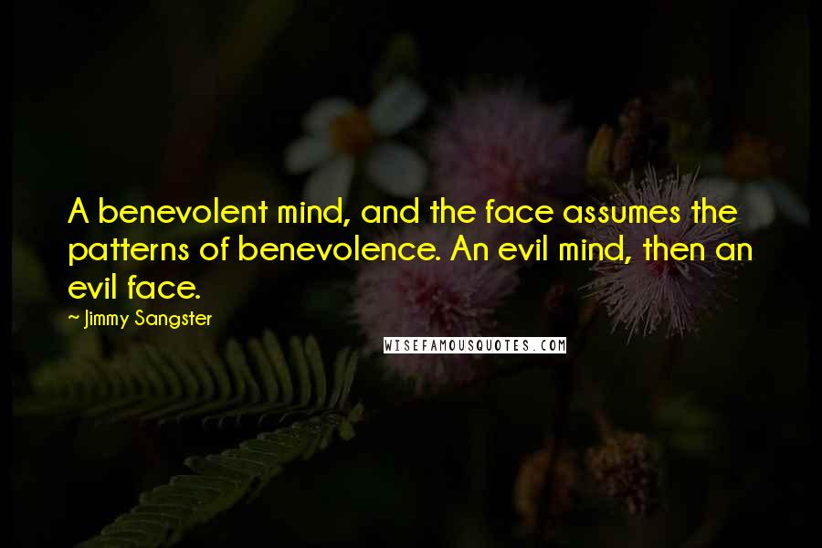 Jimmy Sangster quotes: A benevolent mind, and the face assumes the patterns of benevolence. An evil mind, then an evil face.